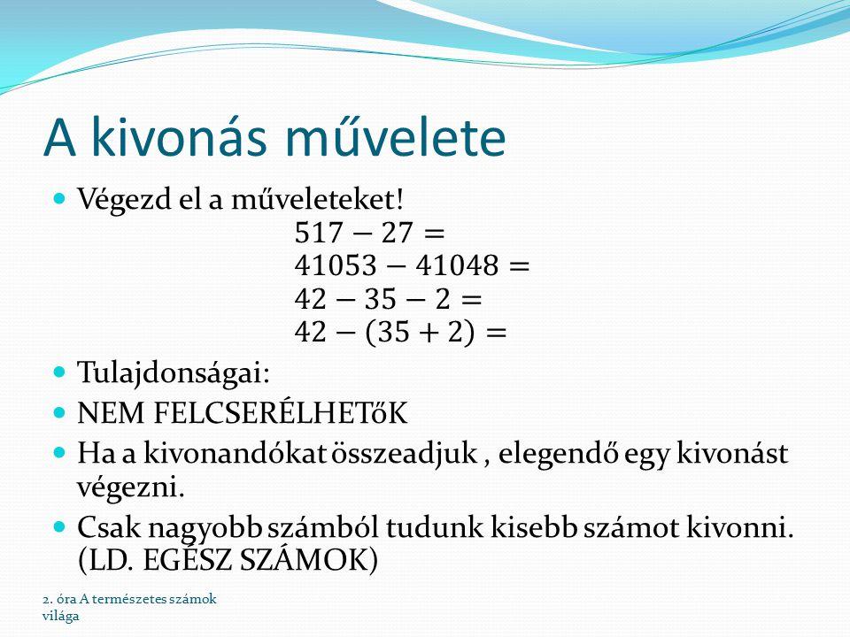 A kivonás művelete Végezd el a műveleteket! 517−27= 41053−41048= 42−35−2= 42− 35+2 = Tulajdonságai: