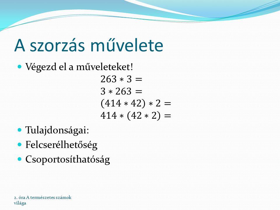 A szorzás művelete Végezd el a műveleteket! 263∗3= 3∗263= 414∗42 ∗2= 414∗ 42∗2 = Tulajdonságai: Felcserélhetőség.