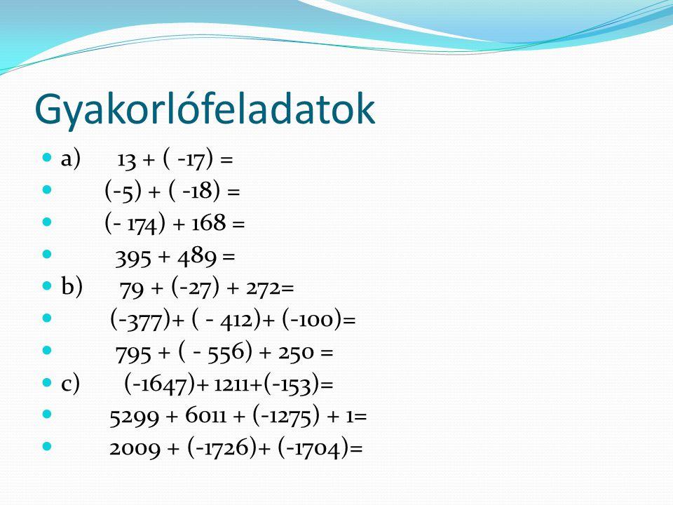 Gyakorlófeladatok a) 13 + ( -17) = (-5) + ( -18) = (- 174) + 168 =