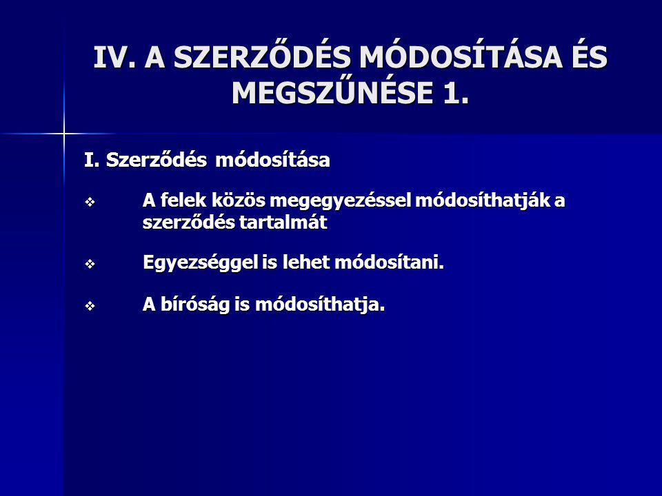 IV. A SZERZŐDÉS MÓDOSÍTÁSA ÉS MEGSZŰNÉSE 1.