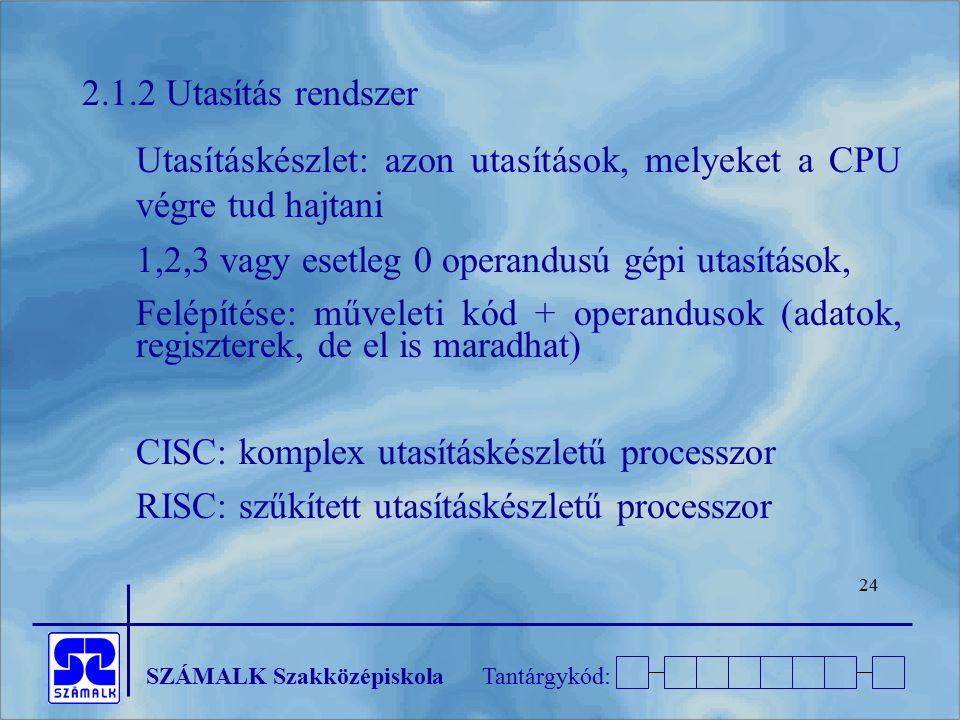 2.1.2 Utasítás rendszer Utasításkészlet: azon utasítások, melyeket a CPU végre tud hajtani. 1,2,3 vagy esetleg 0 operandusú gépi utasítások,