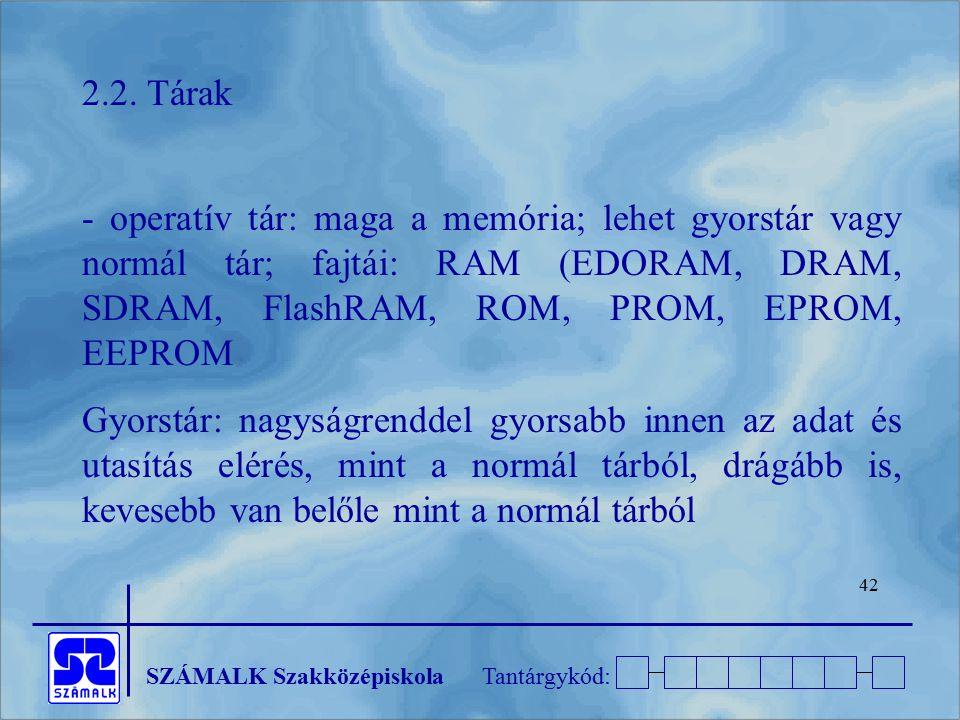 2.2. Tárak - operatív tár: maga a memória; lehet gyorstár vagy normál tár; fajtái: RAM (EDORAM, DRAM, SDRAM, FlashRAM, ROM, PROM, EPROM, EEPROM.