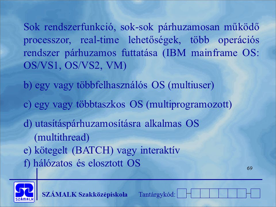 Sok rendszerfunkció, sok-sok párhuzamosan működő processzor, real-time lehetőségek, több operációs rendszer párhuzamos futtatása (IBM mainframe OS: OS/VS1, OS/VS2, VM)