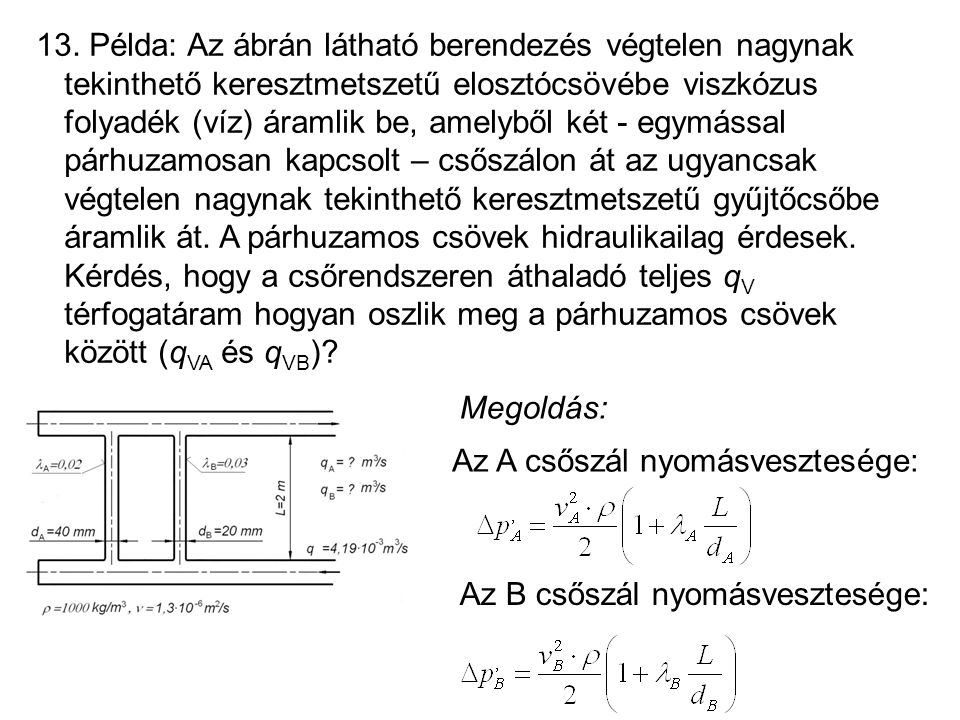13. Példa: Az ábrán látható berendezés végtelen nagynak tekinthető keresztmetszetű elosztócsövébe viszkózus folyadék (víz) áramlik be, amelyből két - egymással párhuzamosan kapcsolt – csőszálon át az ugyancsak végtelen nagynak tekinthető keresztmetszetű gyűjtőcsőbe áramlik át. A párhuzamos csövek hidraulikailag érdesek. Kérdés, hogy a csőrendszeren áthaladó teljes qV térfogatáram hogyan oszlik meg a párhuzamos csövek között (qVA és qVB)