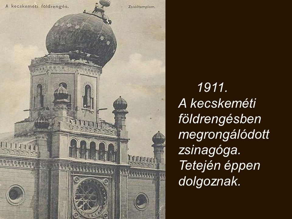 1911. A kecskeméti földrengésben megrongálódott zsinagóga. Tetején éppen dolgoznak.