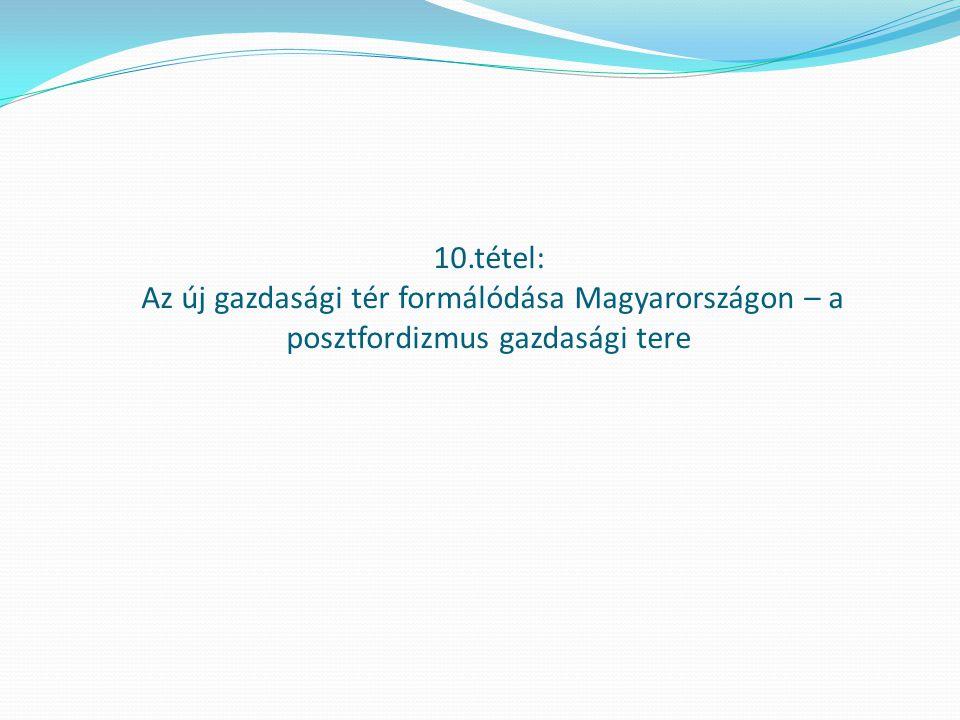 10.tétel: Az új gazdasági tér formálódása Magyarországon – a posztfordizmus gazdasági tere