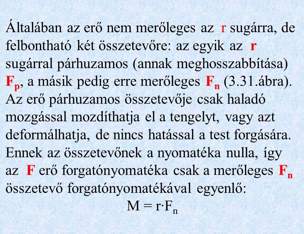 Általában az erő nem merőleges az r sugárra, de felbontható két összetevőre: az egyik az r sugárral párhuzamos (annak meghosszabbítása) Fp, a másik pedig erre merőleges Fn (3.31.ábra). Az erő párhuzamos összetevője csak haladó mozgással mozdíthatja el a tengelyt, vagy azt deformálhatja, de nincs hatással a test forgására. Ennek az összetevőnek a nyomatéka nulla, így az F erő forgatónyomatéka csak a merőleges Fn összetevő forgatónyomatékával egyenlő: