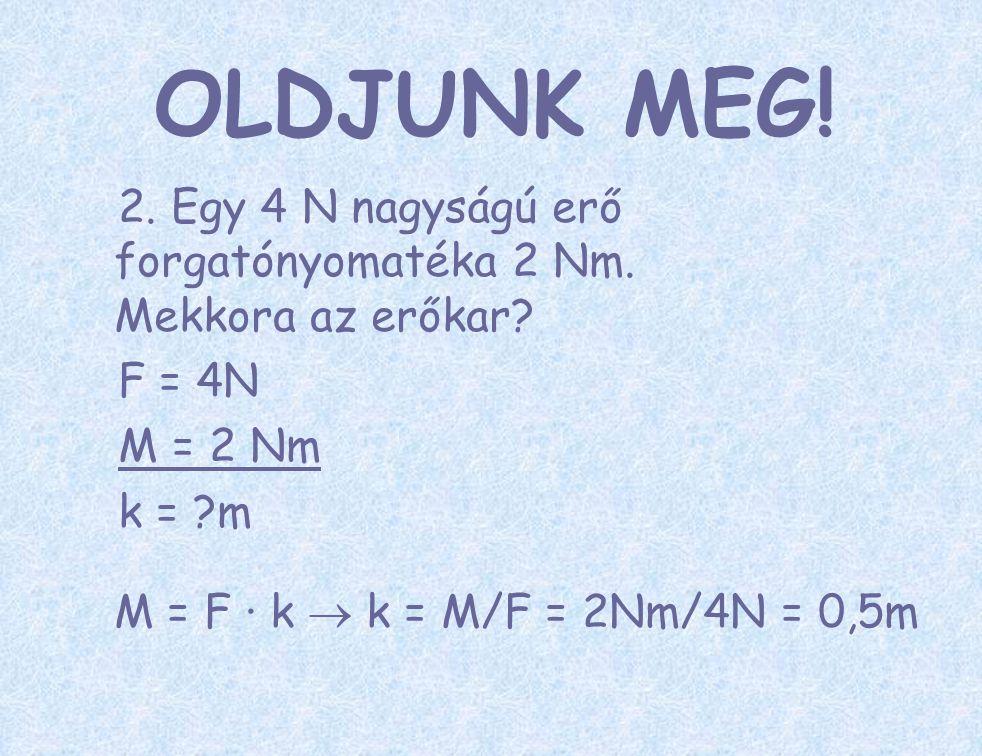 OLDJUNK MEG! 2. Egy 4 N nagyságú erő forgatónyomatéka 2 Nm. Mekkora az erőkar F = 4N. M = 2 Nm.