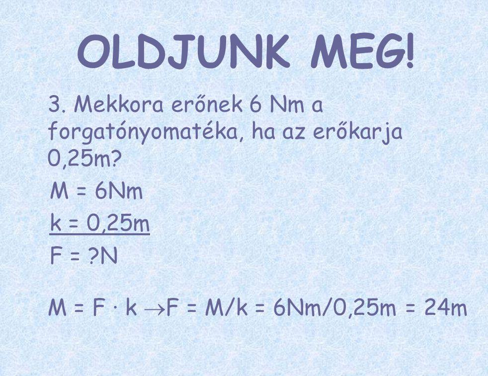 OLDJUNK MEG! 3. Mekkora erőnek 6 Nm a forgatónyomatéka, ha az erőkarja 0,25m M = 6Nm. k = 0,25m.
