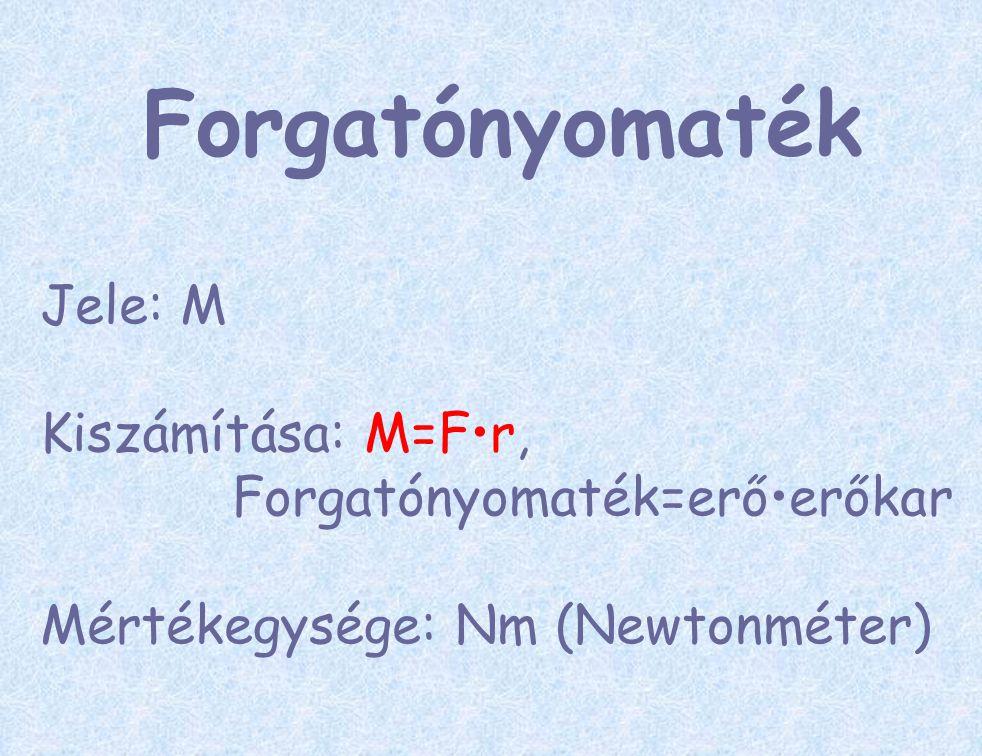 Forgatónyomaték Jele: M Kiszámítása: M=F•r, Forgatónyomaték=erő•erőkar