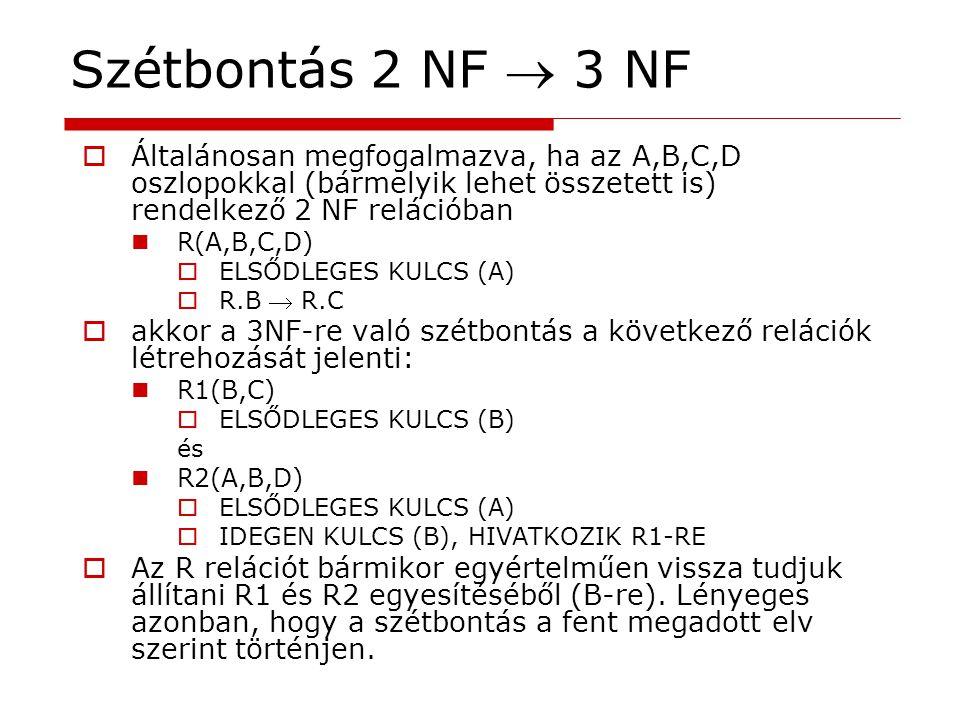 Szétbontás 2 NF  3 NF Általánosan megfogalmazva, ha az A,B,C,D oszlopokkal (bármelyik lehet összetett is) rendelkező 2 NF relációban.