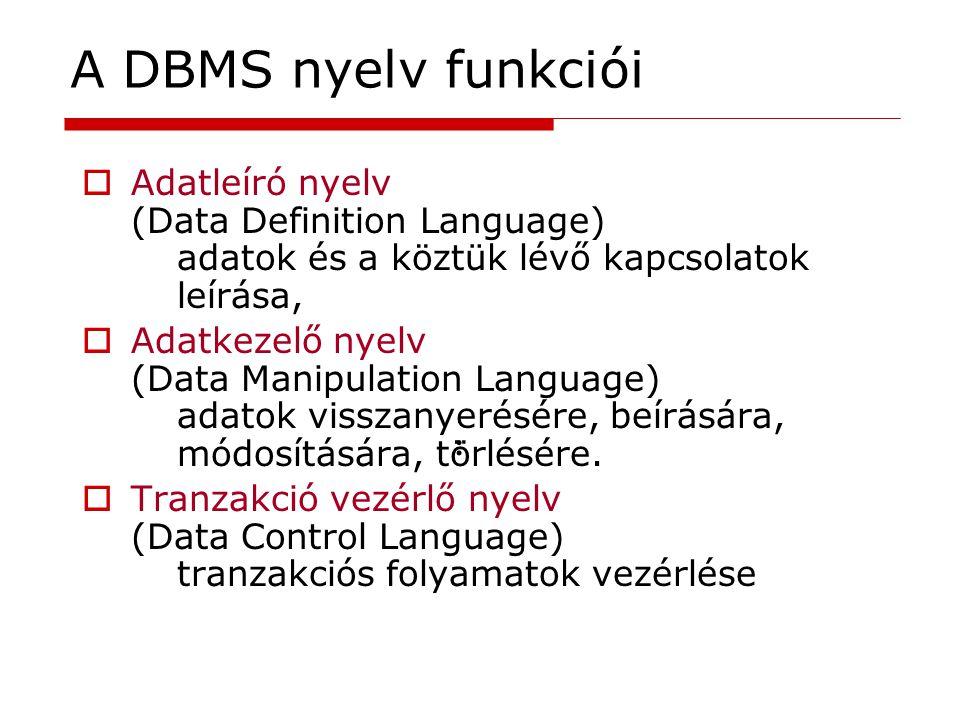 A DBMS nyelv funkciói Adatleíró nyelv (Data Definition Language) adatok és a köztük lévő kapcsolatok leírása,