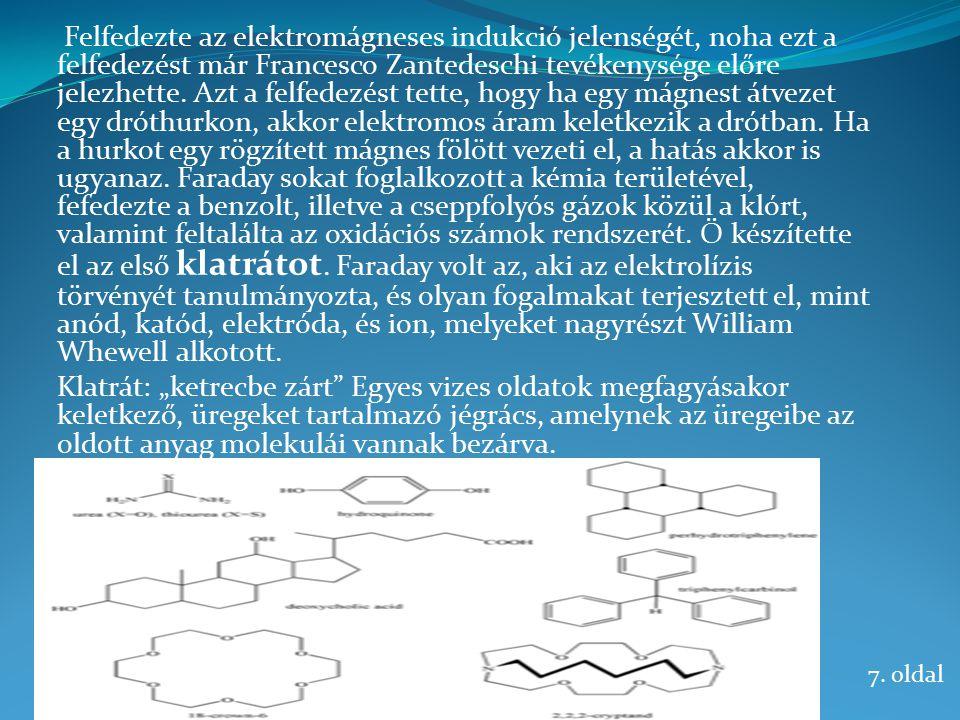 Felfedezte az elektromágneses indukció jelenségét, noha ezt a felfedezést már Francesco Zantedeschi tevékenysége előre jelezhette. Azt a felfedezést tette, hogy ha egy mágnest átvezet egy dróthurkon, akkor elektromos áram keletkezik a drótban. Ha a hurkot egy rögzített mágnes fölött vezeti el, a hatás akkor is ugyanaz. Faraday sokat foglalkozott a kémia területével, fefedezte a benzolt, illetve a cseppfolyós gázok közül a klórt, valamint feltalálta az oxidációs számok rendszerét. Ő készítette el az első klatrátot. Faraday volt az, aki az elektrolízis törvényét tanulmányozta, és olyan fogalmakat terjesztett el, mint anód, katód, elektróda, és ion, melyeket nagyrészt William Whewell alkotott.