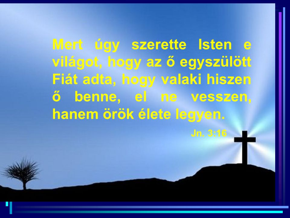 Mert úgy szerette Isten e világot, hogy az ő egyszülött Fiát adta, hogy valaki hiszen ő benne, el ne vesszen, hanem örök élete legyen.