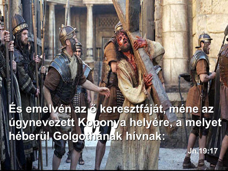 És emelvén az ő keresztfáját, méne az úgynevezett Koponya helyére, a melyet héberül Golgothának hívnak: Jn.19:17