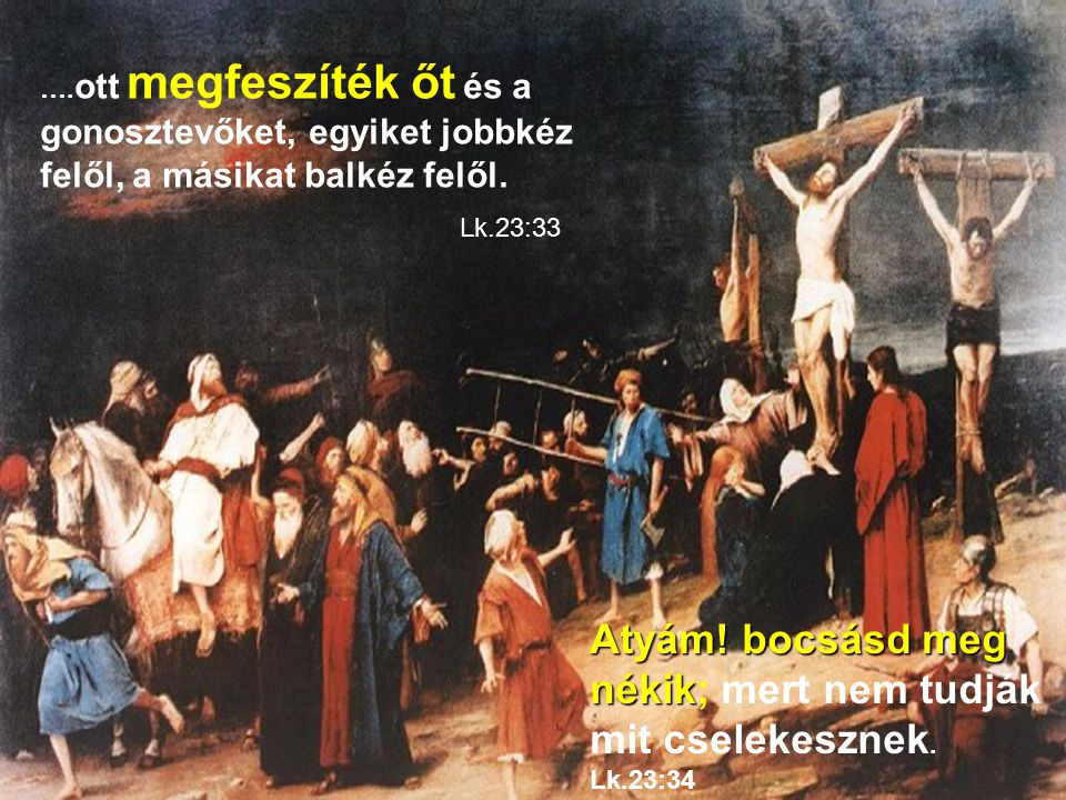 Atyám! bocsásd meg nékik; mert nem tudják mit cselekesznek. Lk.23:34