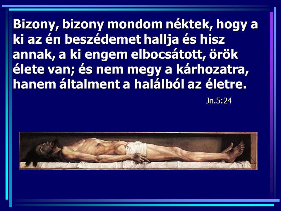 Bizony, bizony mondom néktek, hogy a ki az én beszédemet hallja és hisz annak, a ki engem elbocsátott, örök élete van; és nem megy a kárhozatra, hanem általment a halálból az életre.