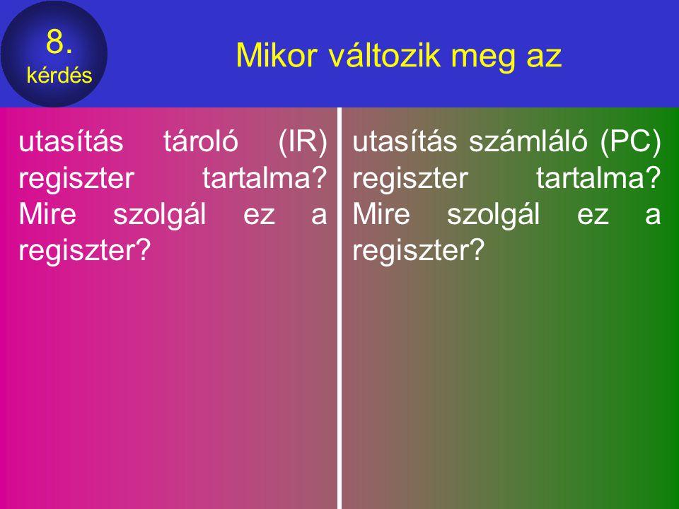 Mikor változik meg az utasítás tároló (IR) regiszter tartalma Mire szolgál ez a regiszter