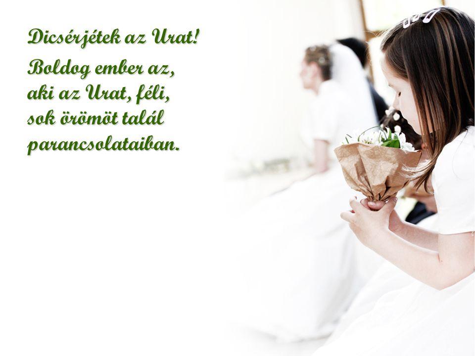 Dicsérjétek az Urat! Boldog ember az, aki az Urat, féli, sok örömöt talál parancsolataiban.