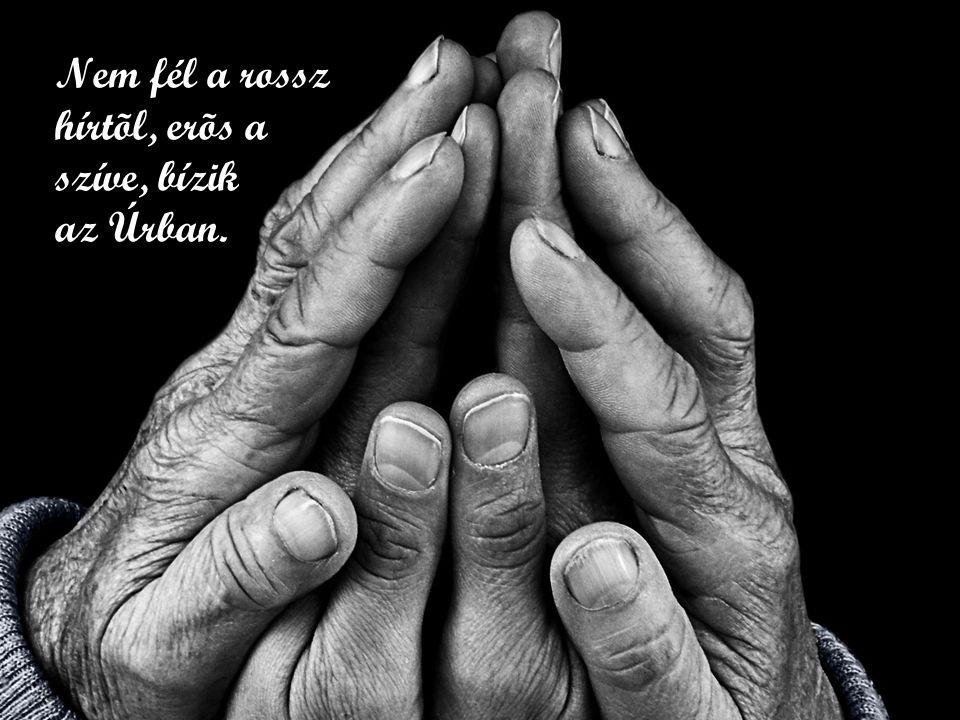Nem fél a rossz hírtõl, erõs a szíve, bízik az Úrban.