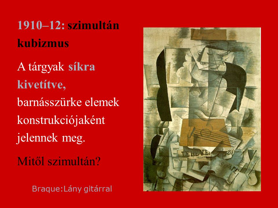 1910–12: szimultán kubizmus A tárgyak síkra kivetítve, barnásszürke elemek konstrukciójaként jelennek meg.