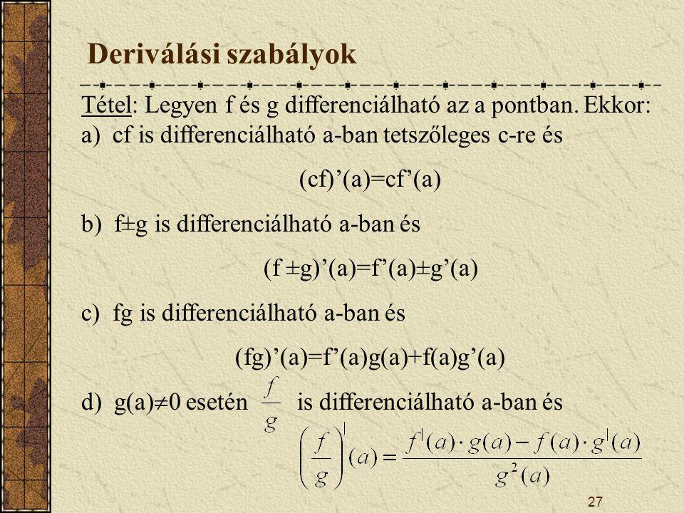 Deriválási szabályok Tétel: Legyen f és g differenciálható az a pontban. Ekkor: a) cf is differenciálható a-ban tetszőleges c-re és.