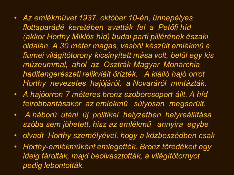 Az emlékművet 1937. október 10-én, ünnepélyes flottaparádé keretében avatták fel a Petőfi híd (akkor Horthy Miklós híd) budai parti pillérének északi oldalán. A 30 méter magas, vasból készült emlékmű a fiumei világítótorony kicsinyített mása volt, belül egy kis múzeummal, ahol az Osztrák-Magyar Monarchia haditengerészeti relikviáit őrizték. A kiálló hajó orrot Horthy nevezetes hajójáról, a Novaráról mintázták.