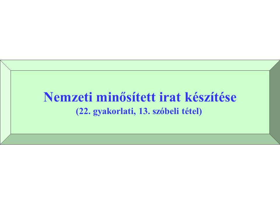 Nemzeti minősített irat készítése (22. gyakorlati, 13. szóbeli tétel)