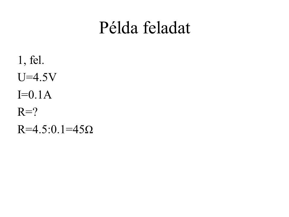 Példa feladat 1, fel. U=4.5V I=0.1A R= R=4.5:0.1=45Ω