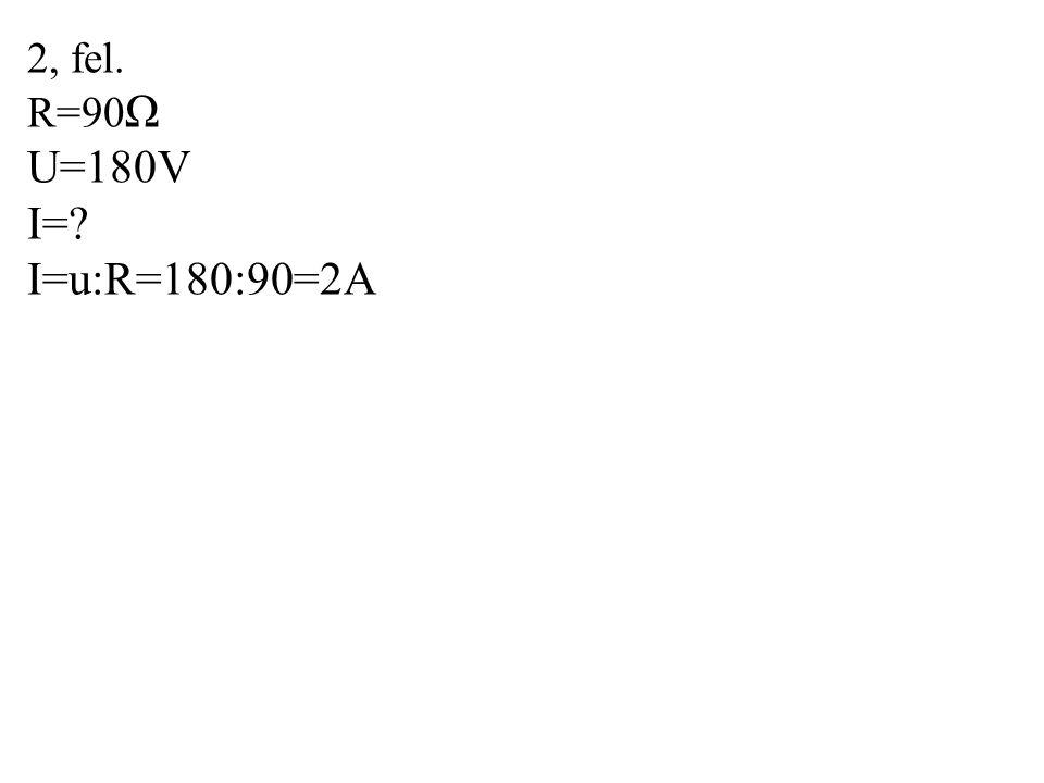 2, fel. R=90Ω U=180V I= I=u:R=180:90=2A