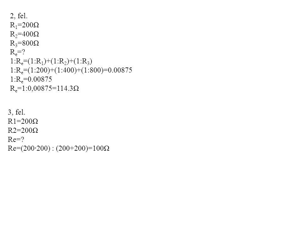 2, fel. R1=200Ω. R2=400Ω. R3=800Ω. Re= 1:Re=(1:R1)+(1:R2)+(1:R3) 1:Re=(1:200)+(1:400)+(1:800)=0.00875.