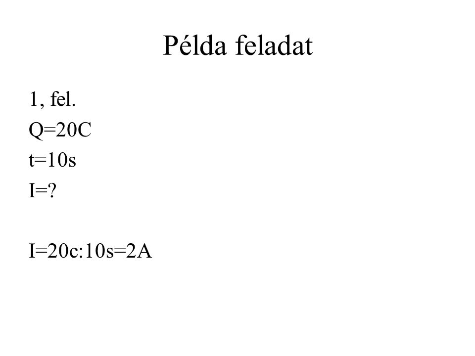 Példa feladat 1, fel. Q=20C t=10s I= I=20c:10s=2A