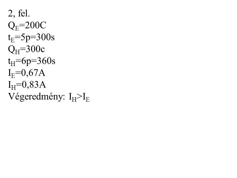 2, fel. QE=200C tE=5p=300s QH=300c tH=6p=360s IE=0,67A IH=0,83A Végeredmény: IH>IE