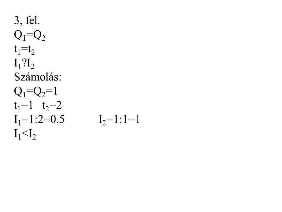 3, fel. Q1=Q2 t1=t2 I1 I2 Számolás: Q1=Q2=1 t1=1 t2=2 I1=1:2=0.5 I2=1:1=1 I1<I2