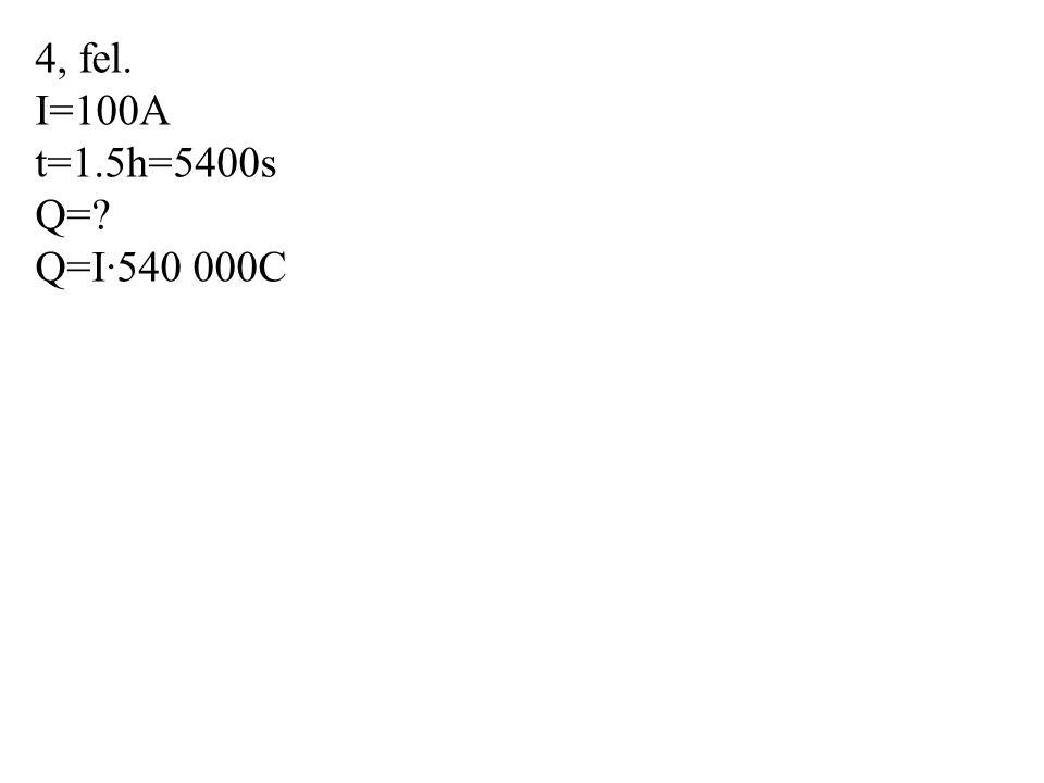 4, fel. I=100A t=1.5h=5400s Q= Q=I·540 000C