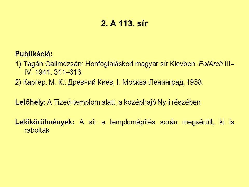 2. A 113. sír Publikáció: 1) Tagán Galimdzsán: Honfoglaláskori magyar sír Kievben. FolArch III–IV. 1941. 311–313.