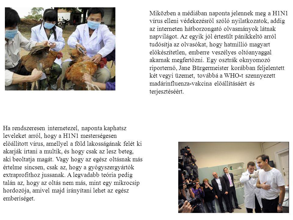 Miközben a médiában naponta jelennek meg a H1N1 vírus elleni védekezésről szóló nyilatkozatok, addig az interneten hátborzongató olvasmányok látnak napvilágot. Az egyik jól értesült pánikkeltő arról tudósítja az olvasókat, hogy hatmillió magyart előkészítetlen, emberre veszélyes oltóanyaggal akarnak megfertőzni. Egy osztrák oknyomozó riporternő, Jane Bürgermeister korábban feljelentett két vegyi üzemet, továbbá a WHO-t szennyezett madárinfluenza-vakcina előállításáért és terjesztéséért.