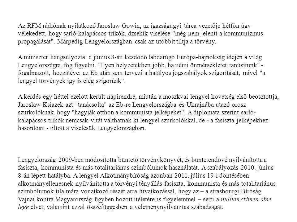 Az RFM rádiónak nyilatkozó Jaroslaw Gowin, az igazságügyi tárca vezetője hétfőn úgy vélekedett, hogy sarló-kalapácsos trikók, dzsekik viselése még nem jelenti a kommunizmus propagálását . Márpedig Lengyelországban csak az utóbbit tiltja a törvény.