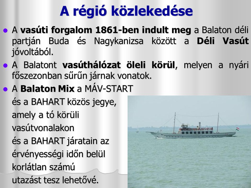 A régió közlekedése A vasúti forgalom 1861-ben indult meg a Balaton déli partján Buda és Nagykanizsa között a Déli Vasút jóvoltából.