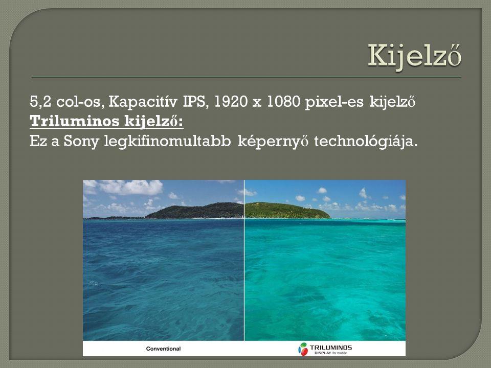 Kijelző 5,2 col-os, Kapacitív IPS, 1920 x 1080 pixel-es kijelző Triluminos kijelző: Ez a Sony legkifinomultabb képernyő technológiája.