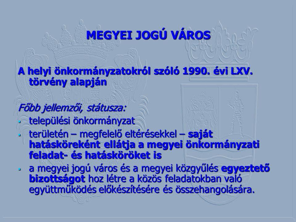 MEGYEI JOGÚ VÁROS A helyi önkormányzatokról szóló 1990. évi LXV. törvény alapján. Főbb jellemzői, státusza: