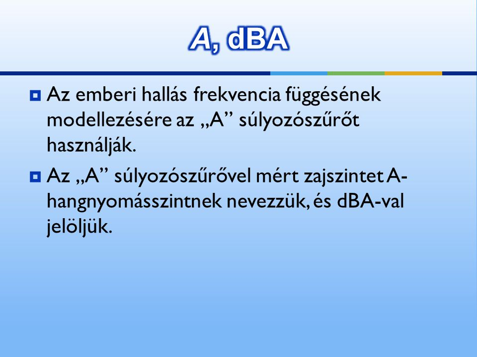 """A, dBA Az emberi hallás frekvencia függésének modellezésére az """"A súlyozószűrőt használják."""