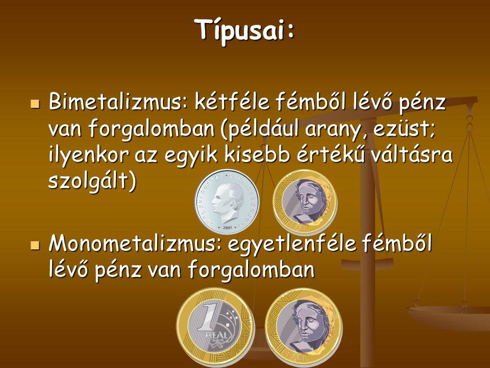 Típusai: Bimetalizmus: kétféle fémből lévő pénz van forgalomban (például arany, ezüst; ilyenkor az egyik kisebb értékű váltásra szolgált)
