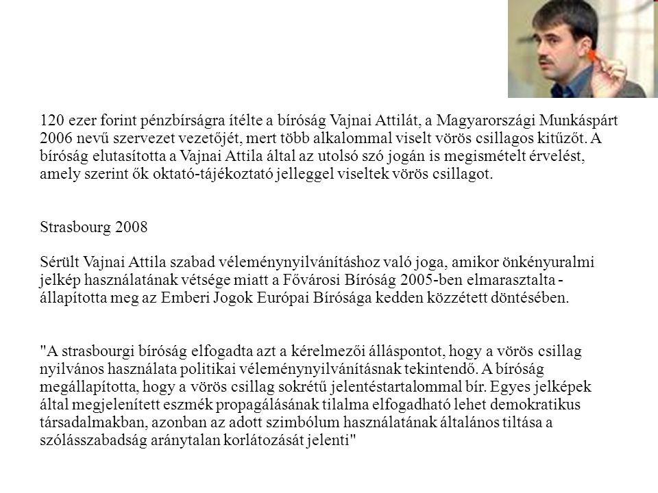 120 ezer forint pénzbírságra ítélte a bíróság Vajnai Attilát, a Magyarországi Munkáspárt 2006 nevű szervezet vezetőjét, mert több alkalommal viselt vörös csillagos kitűzőt. A bíróság elutasította a Vajnai Attila által az utolsó szó jogán is megismételt érvelést, amely szerint ők oktató-tájékoztató jelleggel viseltek vörös csillagot.
