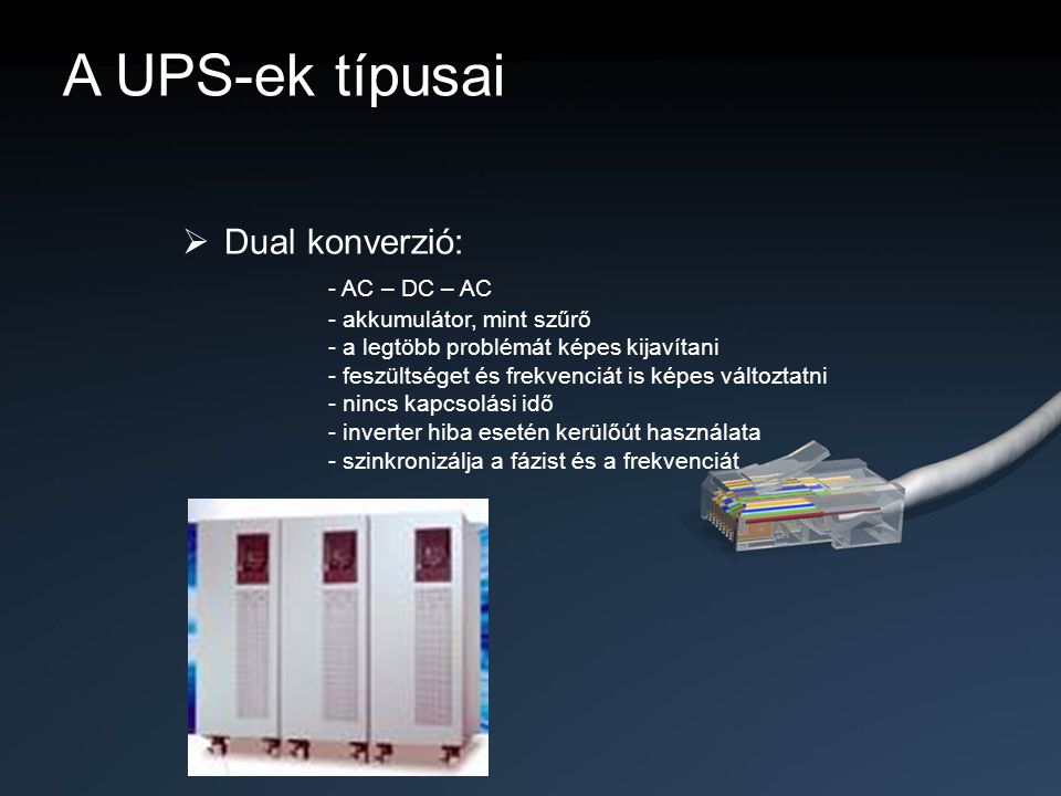 A UPS-ek típusai Dual konverzió: - AC – DC – AC