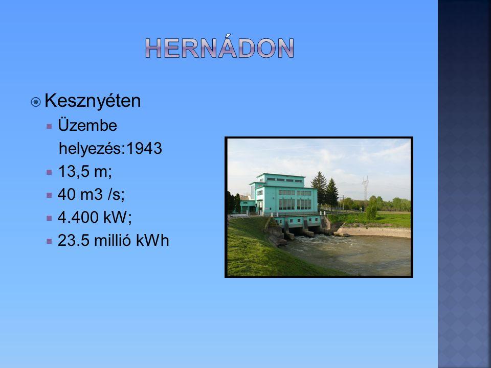 Hernádon Kesznyéten Üzembe helyezés:1943 13,5 m; 40 m3 /s; 4.400 kW;