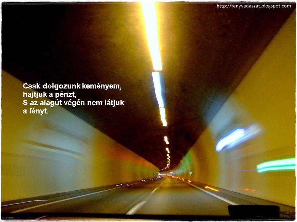 Csak dolgozunk keményem, hajtjuk a pénzt, S az alagút végén nem látjuk a fényt.