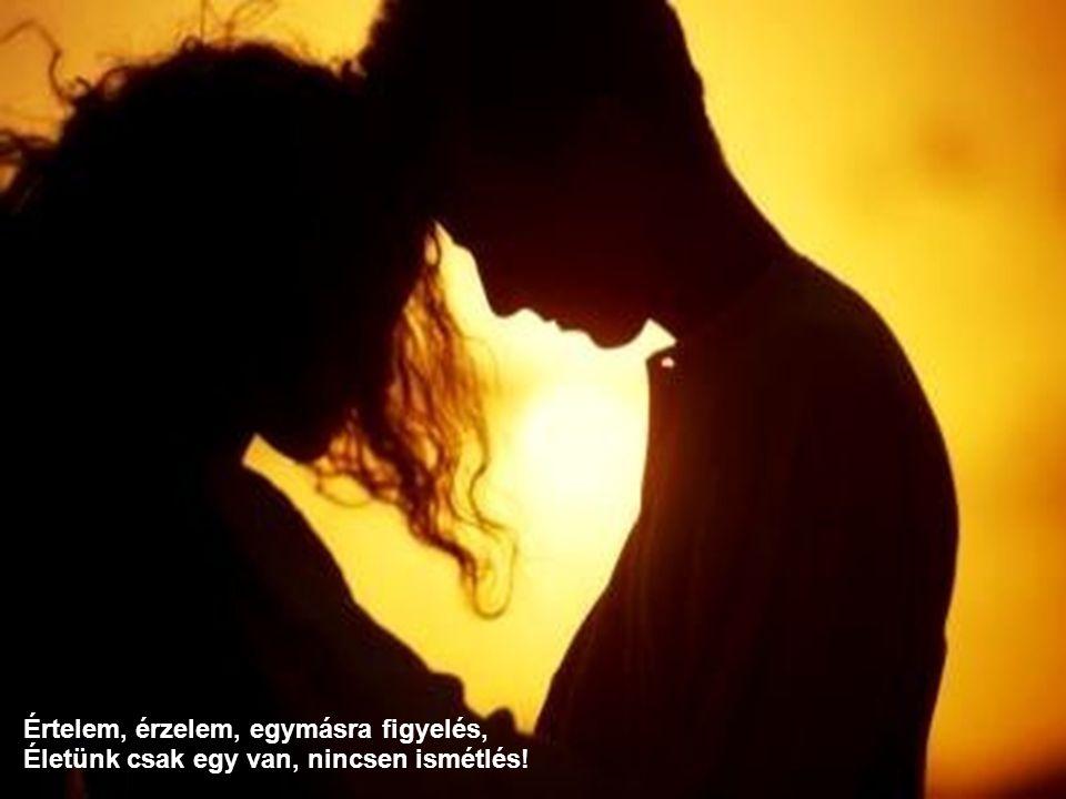 Értelem, érzelem, egymásra figyelés, Életünk csak egy van, nincsen ismétlés!