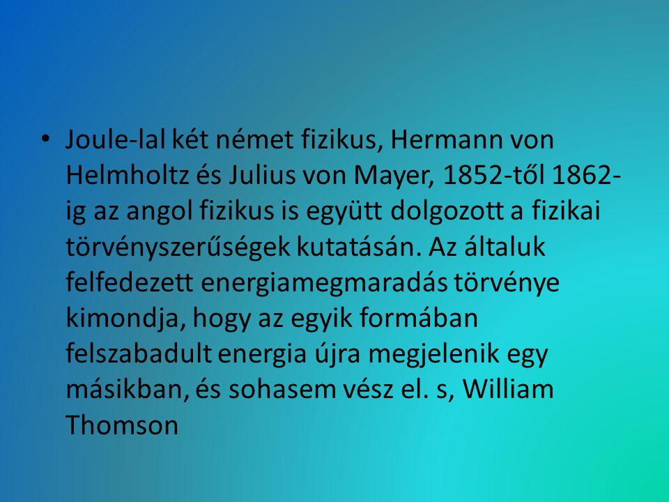 Joule-lal két német fizikus, Hermann von Helmholtz és Julius von Mayer, 1852-től 1862-ig az angol fizikus is együtt dolgozott a fizikai törvényszerűségek kutatásán.