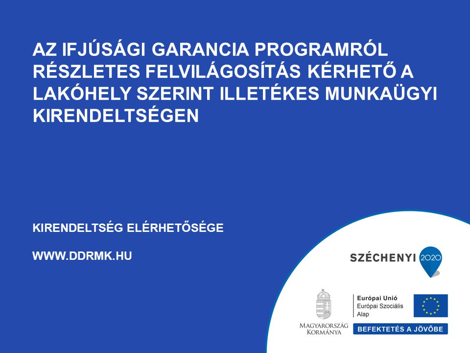 Az ifjúsági garancia programról részletes felvilágosítás kérhető a lakóhely szerint illetékes munkaügyi kirendeltségen Kirendeltség elérhetősége www.ddrmk.hu